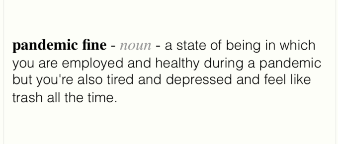 An image displaying the follwing text - pandemic fine, noun, a state of being in which you are employed and healthy during a pandemic but you're also tired and depressed and feel like trash all the time.